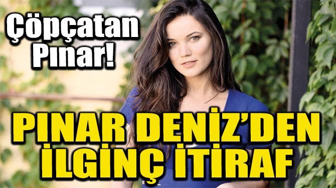 PINAR DENİZ'DEN İLGİNÇ İTİRAF
