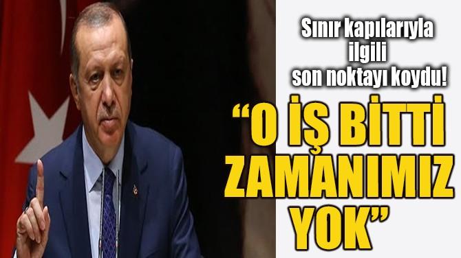 """SINIR KAPILARIYLA İLGİLİ SON NOKTAYI KOYDU! """" BİTTİ O İŞ"""""""