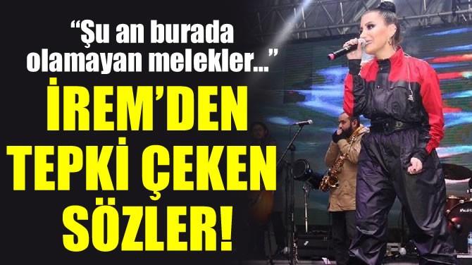 İREM'DEN TEPKİ ÇEKEN SÖZLER!