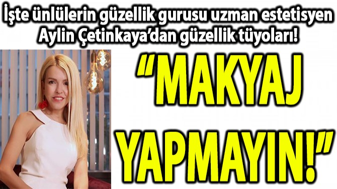 UZMAN ESTETİSYEN AYLİN ÇETİNKAYA'DAN GÜZELLİK TÜYOLARI!