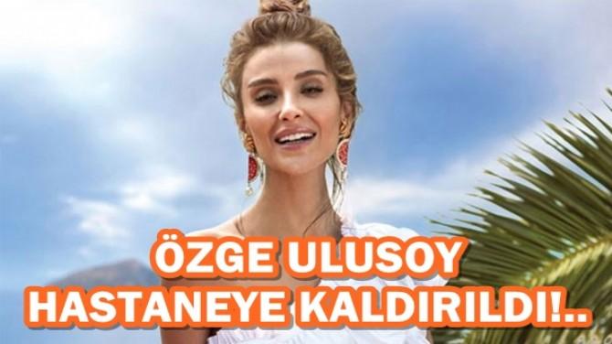 ÖZGE ULUSOY HASTANEYE KALDIRILDI!..