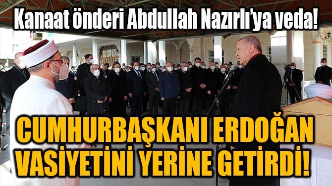 CUMHURBAŞKANI ERDOĞAN VASİYETİNİ YERİNE GETİRDİ!