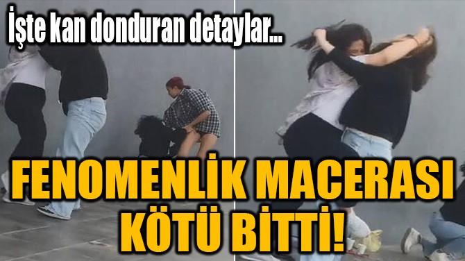 FENOMENLİK  MACERASI  KÖTÜ BİTTİ!