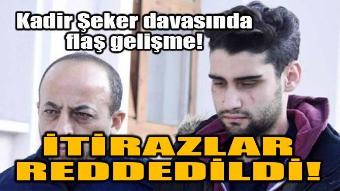KADİR ŞEKER DAVASINDA FLAŞ GELİŞME!