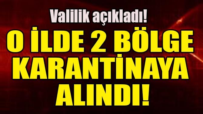 O İLDE 2 BÖLGE KARANTİNAYA ALINDI!
