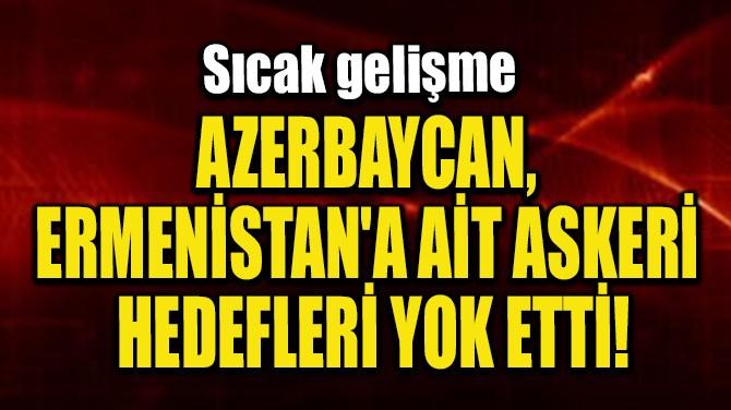 AZERBAYCAN, ERMENİSTAN'A AİT ASKERİ HEDEFLERİ YOK ETTİ!