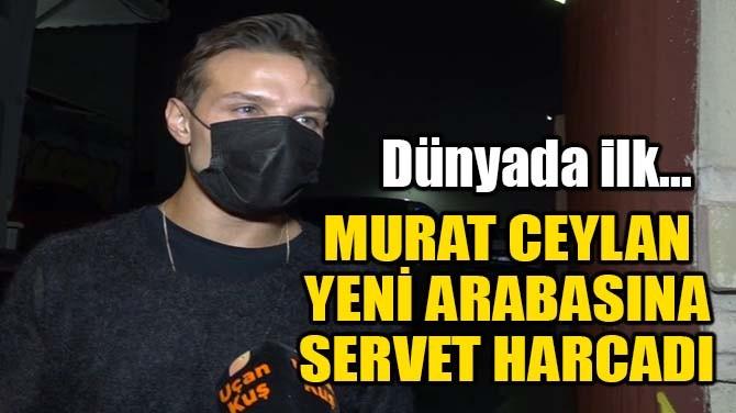 MURAT CEYLAN, YENİ ARABASINA BİR SERVET HARCADI!