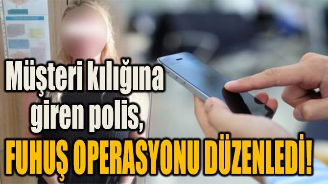 POLİS MÜŞTERİ KILIĞINA GİRDİ! FUHUŞ OPERASYONU DÜZENLEDİ!