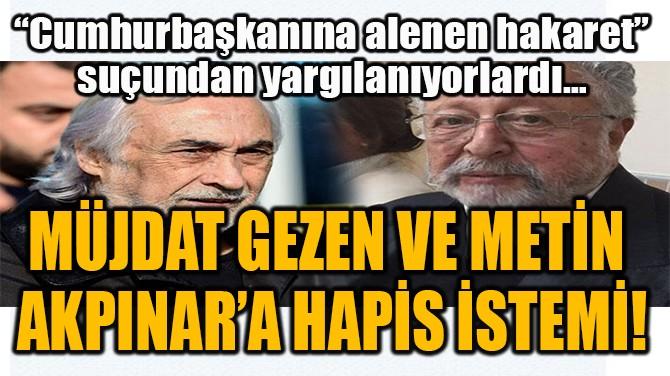 MÜJDAT GEZEN VE METİN  AKPINAR'A HAPİS İSTEMİ!