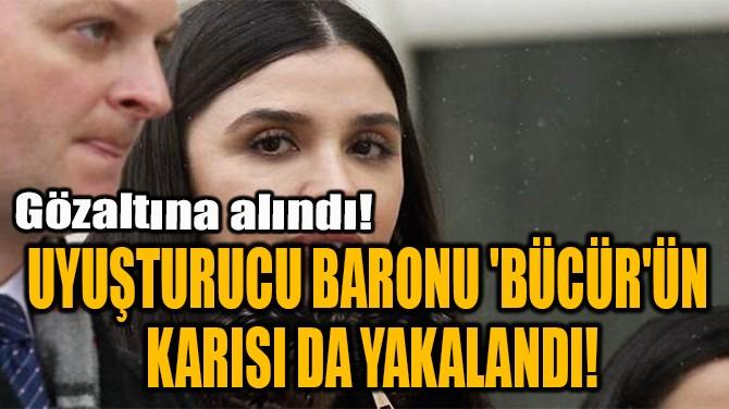 UYUŞTURUCU BARONU 'BÜCÜR'ÜN  KARISI DA YAKALANDI!