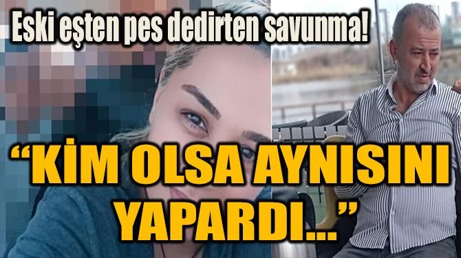 """""""KİM OLSA AYNISINI  YAPARDI..."""""""