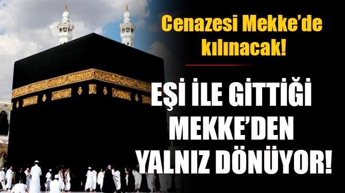 EŞİ İLE GİTTİĞİ MEKKE'DEN YALNIZ DÖNÜYOR!