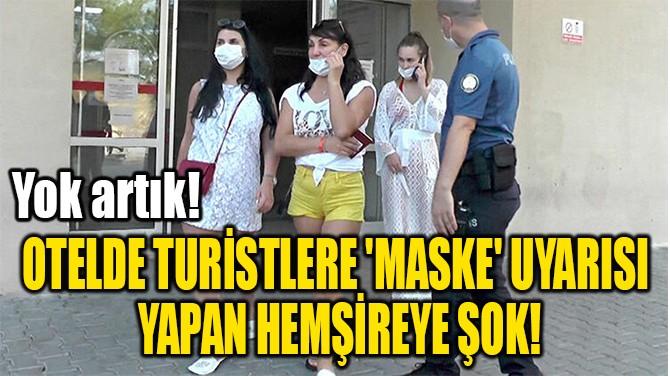 'MASKE' UYARISI  YAPAN HEMŞİREYE ŞOK!