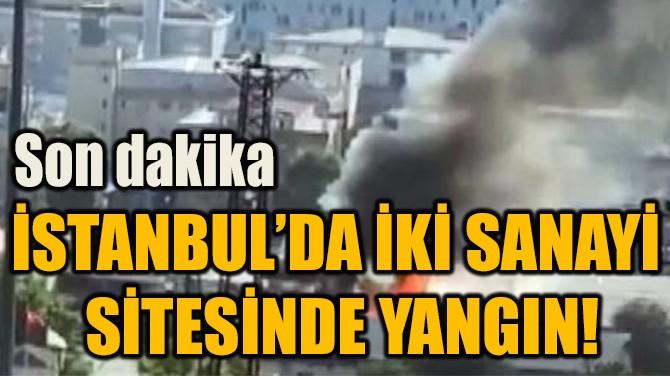İSTANBUL'DA İKİ SANAYİ  SİTESİNDE YANGIN!