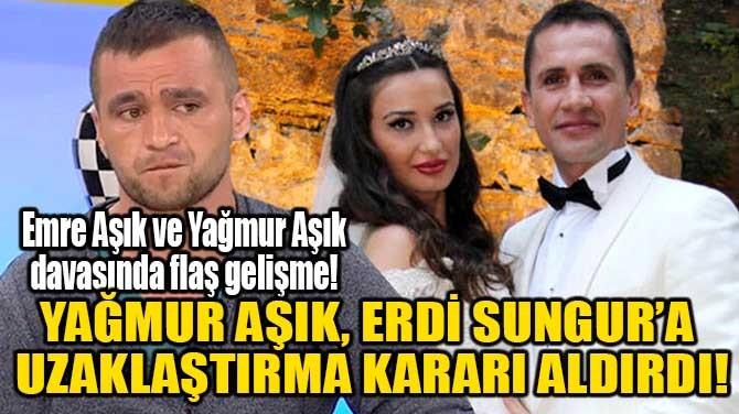 YAĞMUR AŞIK, ERDİ SUNGUR'A UZAKLAŞTIRMA KARARI ALDIRDI!