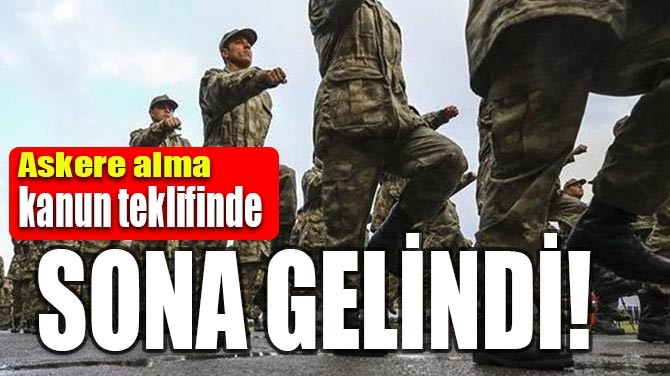 ASKERE ALMA KANUN TEKLİFİNDE SONA GELİNDİ!