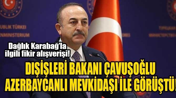 DIŞİŞLERİ BAKANI ÇAVUŞOĞLU AZERBAYCANLI MEVKİDAŞI İLE GÖRÜŞTÜ!