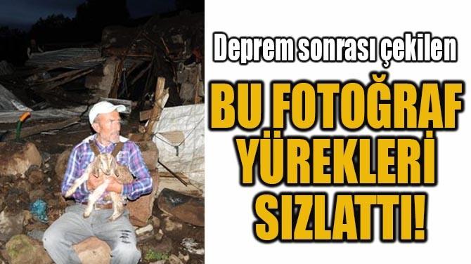 DEPREM SONRASI ÇEKİLEN BU FOTOĞRAF YÜREKLERİ SIZLATTI!