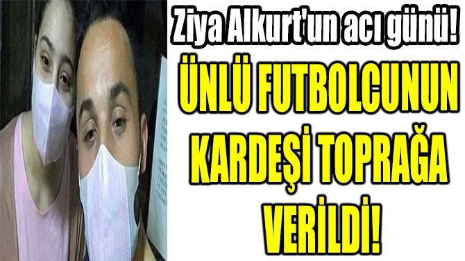 DENİZLİSPORLU  FUTBOLCUNUN  KARDEŞİ TOPRAĞA  VERİLDİ!