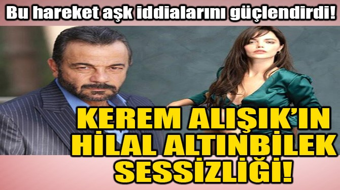 KEREM ALIŞIK'IN, HİLAL ALTINBİLEK SESSİZLİĞİ!