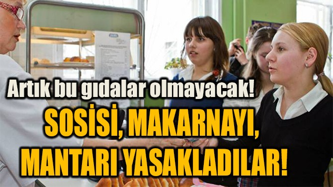 SOSİSİ, MAKARNAYI,  MANTARI YASAKLADILAR!