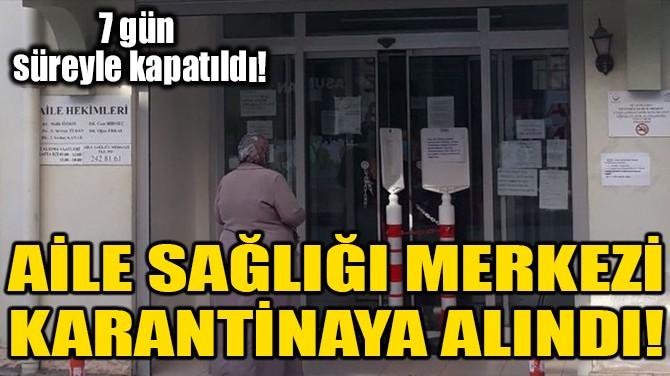 AİLE SAĞLIĞI MERKEZİ KARANTİNAYA ALINDI!