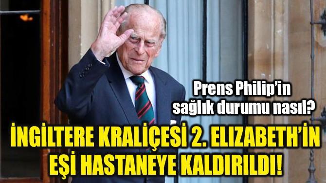 2. ELIZABETH'İN EŞİ  HASTANEYE KALDIRILDI!