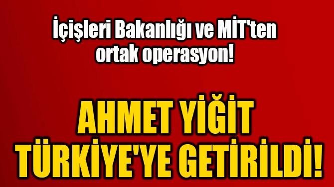 AHMET YİĞİT  TÜRKİYE'YE GETİRİLDİ!