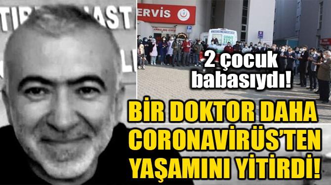 BİR DOKTOR DAHA CORONAVİRÜS'TEN YAŞAMINI YİTİRDİ!