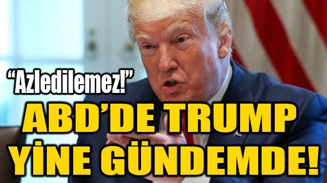 ABD'DE TRUMP  YİNE GÜNDEMDE!