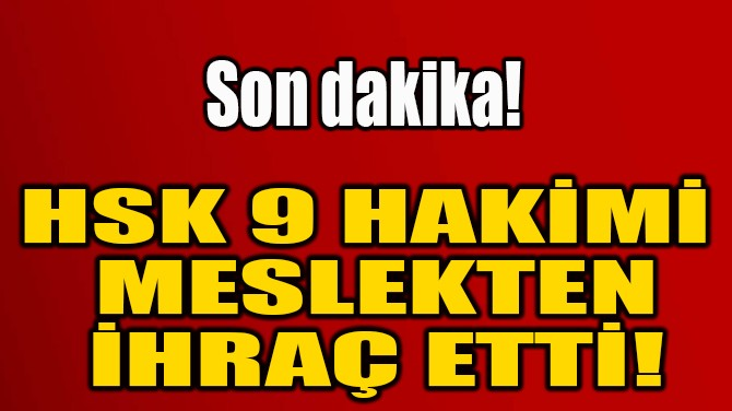 HSK 9 HAKİMİ  MESLEKTEN  İHRAÇ ETTİ!