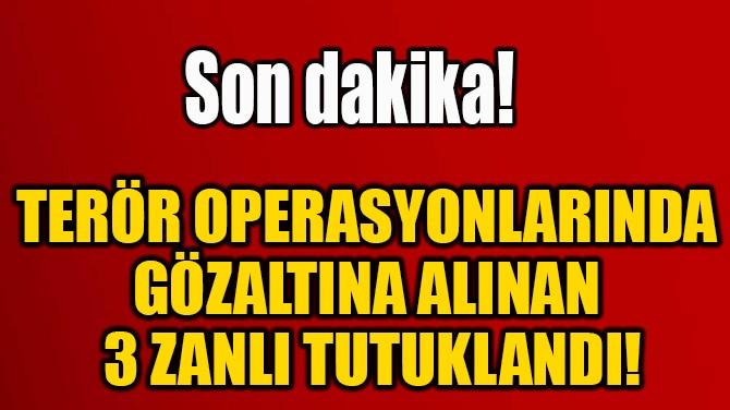 TERÖR OPERASYONLARINDA  GÖZALTINA ALINAN  3 ZANLI TUTUKLANDI!