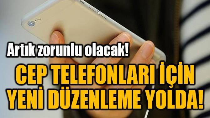 CEP TELEFONLARI İÇİN YENİ DÜZENLEME YOLDA!