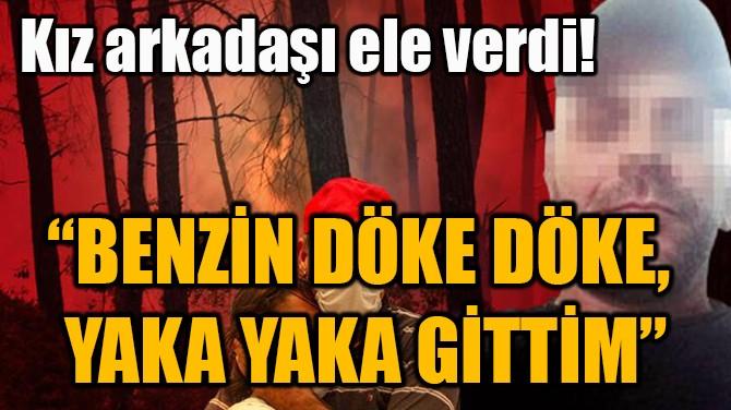 """""""BENZİN DÖKE DÖKE,  YAKA YAKA GİTTİM"""""""