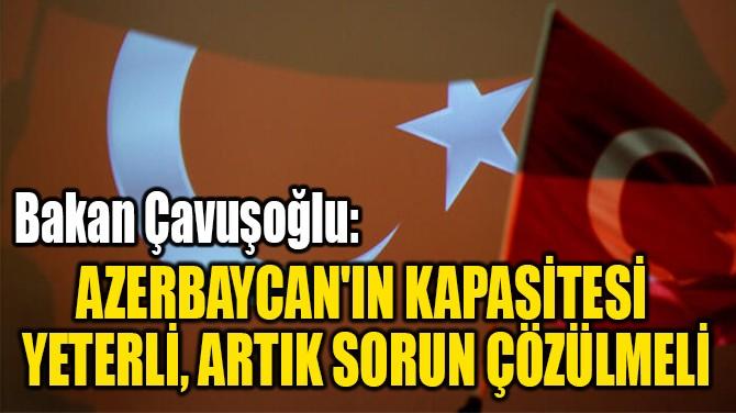 AZERBAYCAN'IN KAPASİTESİ  YETERLİ, ARTIK SORUN ÇÖZÜLMELİ