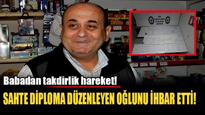 SAHTE DİPLOMA DÜZENLEYEN OĞLUNU İHBAR ETTİ!