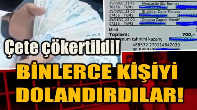 BİNLERCE KİŞİYİ  DOLANDIRDILAR!
