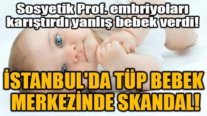 İSTANBUL'DA TÜP BEBEK  MERKEZİNDE SKANDAL!