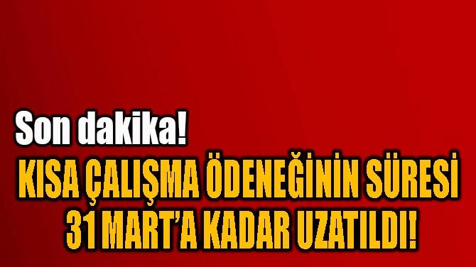 KISA ÇALIŞMA ÖDENEĞİNİN SÜRESİ  31 MART'A KADAR UZATILDI!