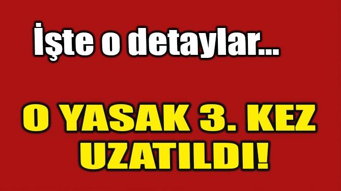 O YASAK 3.KEZ UZATILDI!