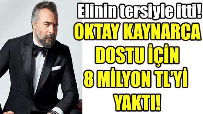 OKTAY KAYNARCA DOSTU İÇİN 8 MİLYON TL'Yİ YAKTI!