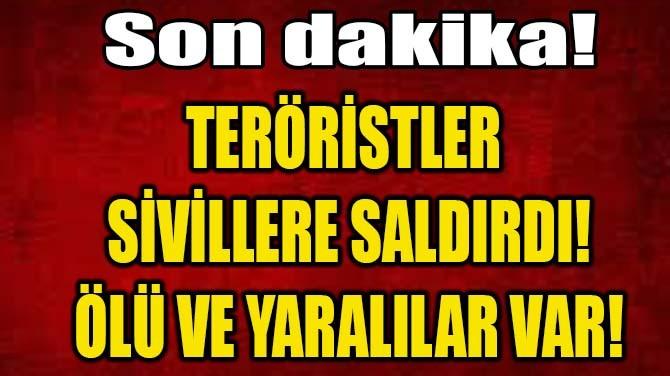 TERÖRİSTLER SİVİLLERE SALDIRDI!