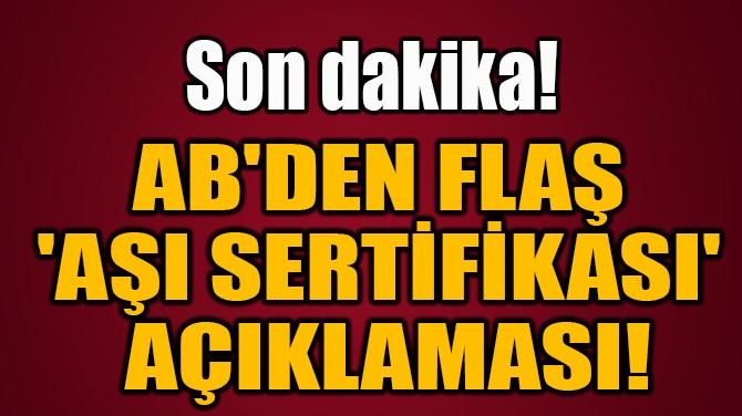 AB'DEN FLAŞ  'AŞI SERTİFİKASI'  AÇIKLAMASI!