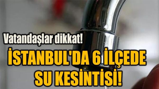 İSTANBUL'DA 6 İLÇEDE  SU KESİNTİSİ!