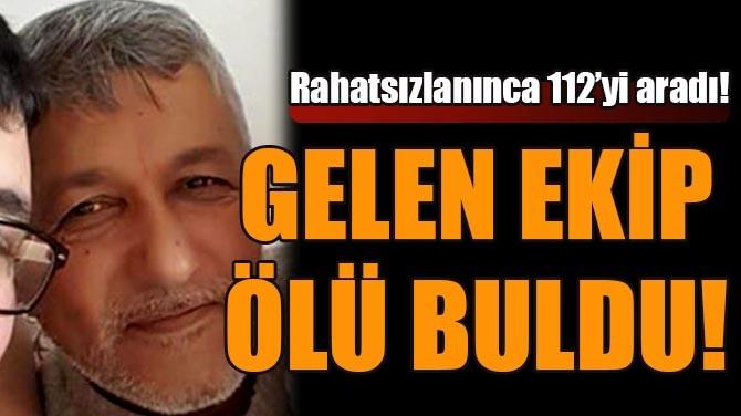 RAHATSIZLANINCA 112'Yİ ARADI! GELEN EKİP ÖLÜ BULDU!