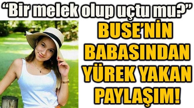 BUSE'NİN  BABASINDAN YÜREK YAKAN PAYLAŞIM!