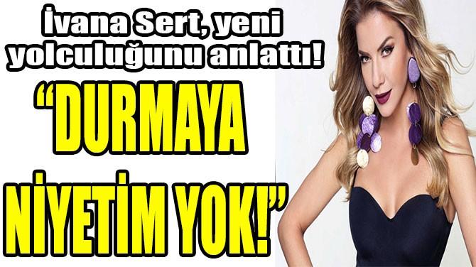 "IVANA SERT: ""DURMAYA  NİYETİM YOK!"""