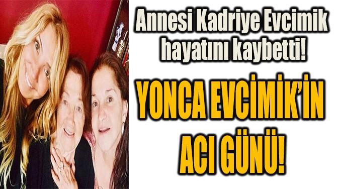YONCA EVCİMİK'İN  ACI GÜNÜ!