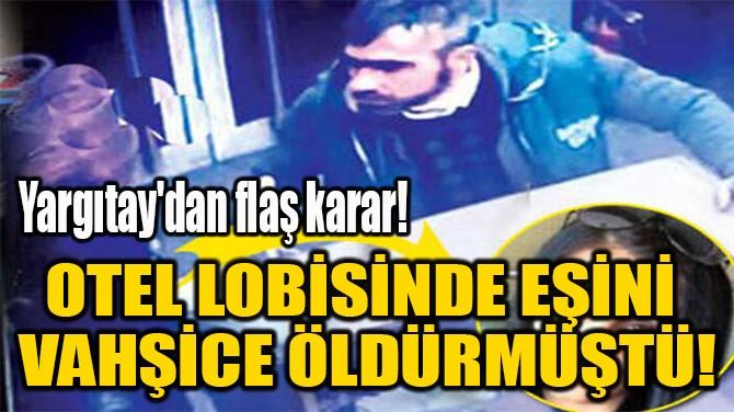 OTEL LOBİSİNDE EŞİNİ  VAHŞİCE ÖLDÜRMÜŞTÜ!