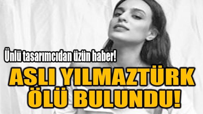 ASLI YILMAZTÜRK  ÖLÜ BULUNDU!